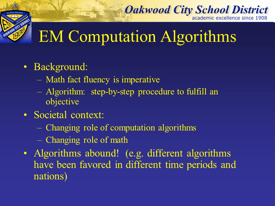 EM Computation Algorithms Example: Varying multiplication algorithms: –Sunzi multiplication algorithms (400 AD) with rod calculus –Lattice multiplication (AKA sieve multiplication) (1202) –Peasant or binary multiplication (ancient Egypt) –Quarter square multiplication (2000-1600 BC Babylon; 1817 Voisin) –Karatsuba multiplication (1960) for large numbers; used in some computer systems –Expanded notation (AKA partial products) –Algebraic notation method