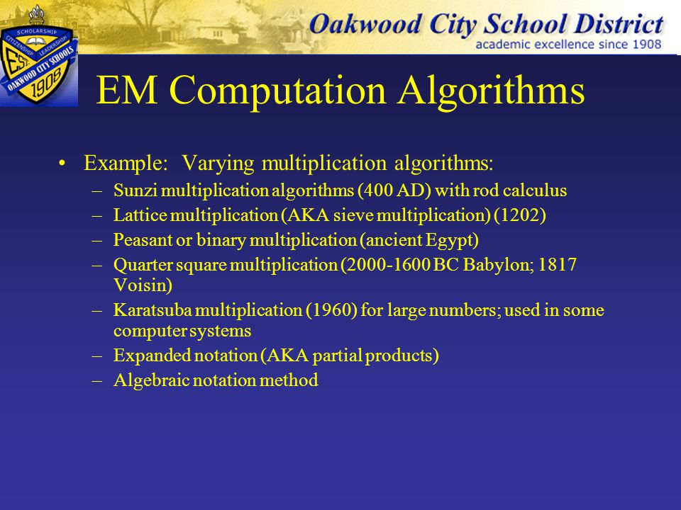 EM Computation Algorithms Traditional algorithms fail a significant # of students –e.g., 60% US 10-year olds & 56% of Japanese 3rd graders mastered standard subtraction borrowing algorithm –Overemphasis on procedure over conceptual understanding leads to bugs (common, difficult-to- break habits of incorrect procedures) –EM introduces algorithms that are conceptually friendlier and algorithms that capitalize on students' natural approaches to problems (e.g.