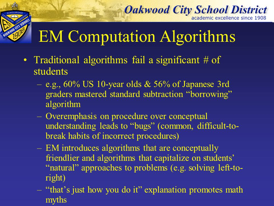 EM Computation Algorithms Students learn to compute using mental math, paper and pencil, and technology Students learn to find exact and approximate results Students are expected to attain mastery of one or more algorithms for each operation Students use: –Invented procedures –Alternative algorithms –US standard algorithms –Focus algorithms: Partial-sums Trade-first subtraction Partial-products multiplication Partial-quotients Distributed (spaced) practice is emphasized (v.