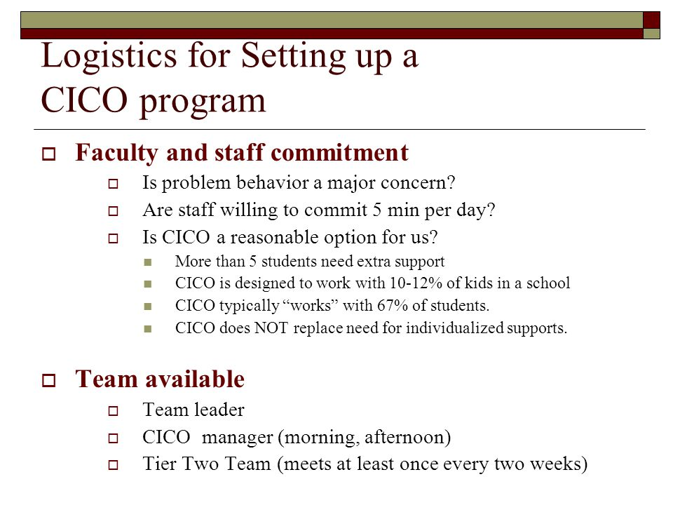 Logistics for Setting up a CICO program  School-wide PBIS in place  School-wide expectations defined and taught  Reward system operating  Clear and consistent consequences for problem behavior  Process for identifying a student who may be appropriate for CICO  Student is not responding to SWPBIS expectations Request for Assistance  Student finds adult attention rewarding  Student is NOT in crisis.