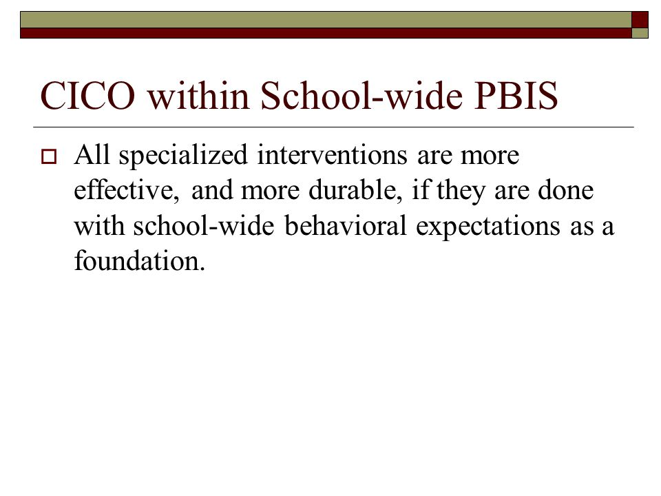 Primary Prevention: School-/Classroom- Wide Systems for All Students, Staff, & Settings Secondary Prevention: Targeted Interventions *Systems for Students with At-Risk Behavior Tertiary Prevention: Specialized Individualized *Systems for Students with High-Risk Behavior ~80% of Students ~15% ~5% SCHOOL-WIDE POSITIVE BEHAVIOR SUPPORT 