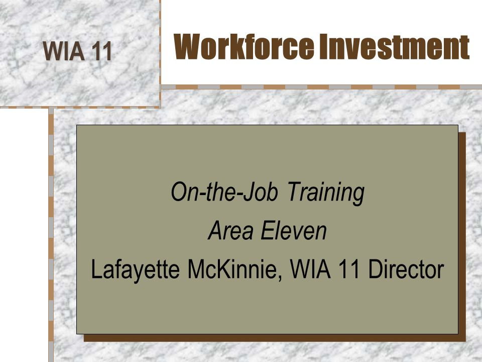 Overview of On-the-Job Training in WIA 11 WIA 11 provides OJT services to several local employers who provide the occupational skills training and full time employment which leads to self- sufficiency for the participant.