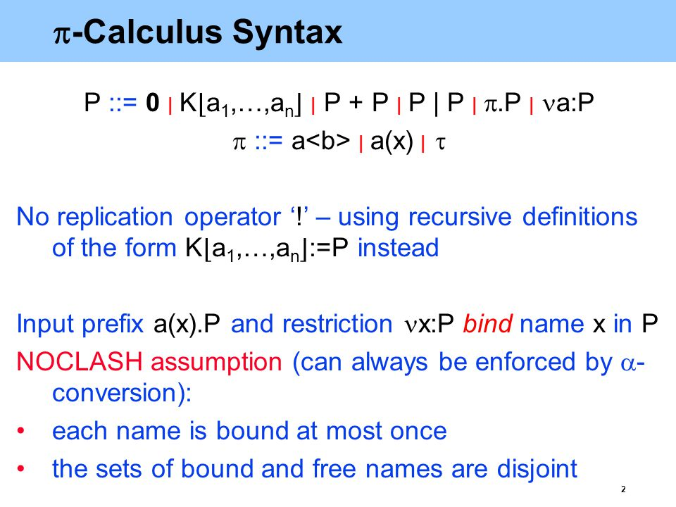 3 Structural congruence The smallest congruence ≡ defined by the following axioms: α-conversion of bound names is permitted(α) + and   are associative and commutative(AC + ), (AC   ) 0 is a neutral element for + and  (0 + ), (0   ) x:P ≡ P if x is not a free name of P(P ) x: y:P ≡ y: x:P(C ) x:(P   Q) ≡ P   x:Q if x is not a free name of P(SE   ) Note: ≡ does not expand recursive calls