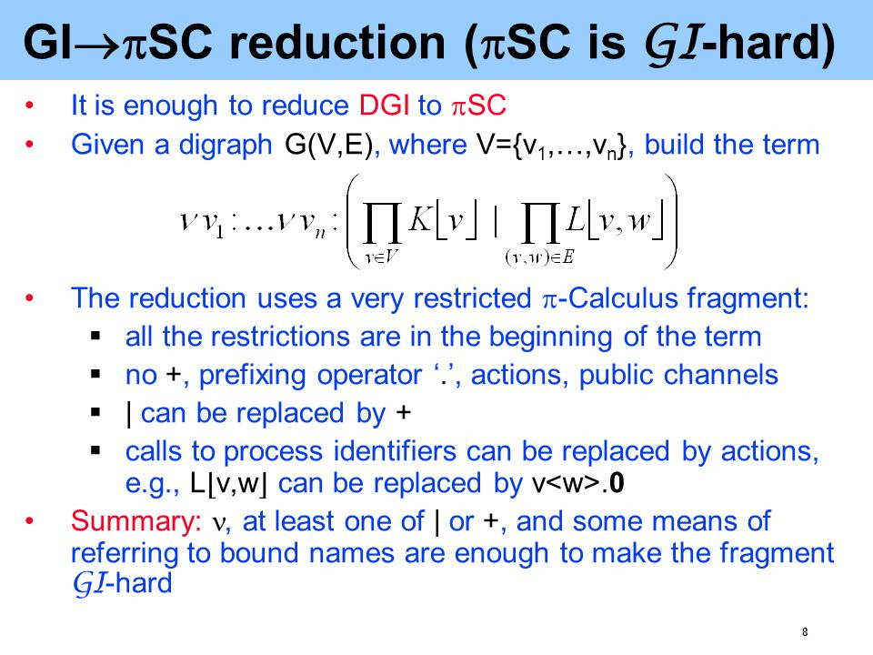 9  SC  GI reduction (  SC is in GI ) Reduce  SC to the Term Equality problem (TE), which is known to be equivalent to GI [Basin'94]: Decide if two terms built using  quantifiers introducing bound names; some of these quantifiers may commute, i.e., θx:θy:t  θy:θx:t  associative, commutative and associative-commutative binary operators  uninterpreted functional symbols and constants  the names bound by the quantifiers are equivalent modulo  associativity, commutativity and associativity- commutativity axioms for the corresponding operators  the commutativity of corresponding quantifiers  α-conversion of bound names