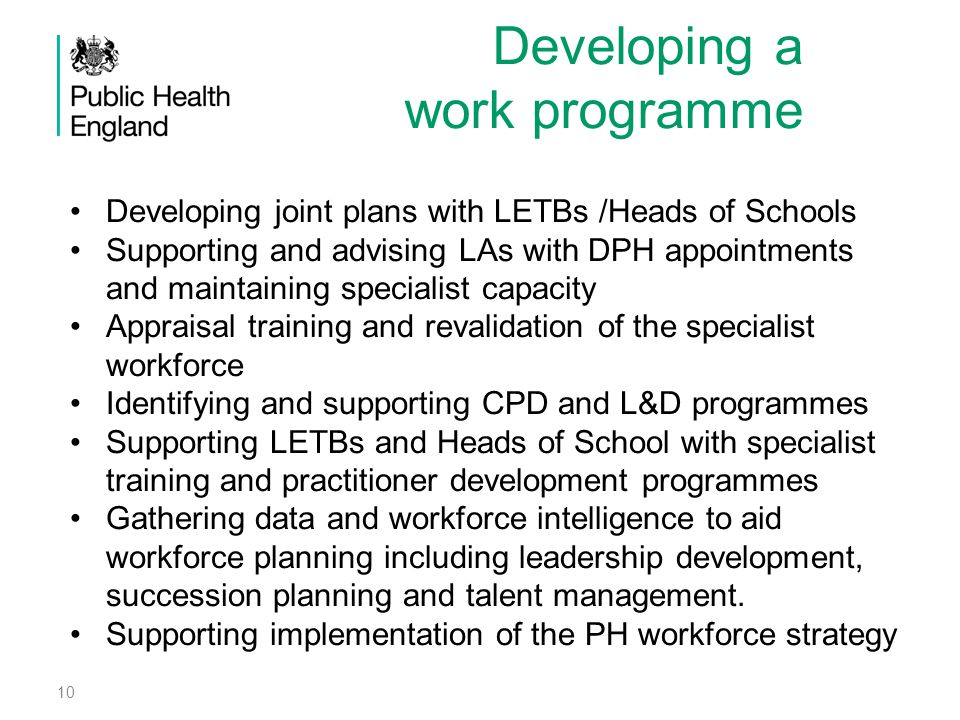 Recruiting to the team Assessing and maintaining current capacity (including DPH appointments) Appraisal training Gathering information and intelligence on the workforce (educational supervisors, trainee placements, practitioners) Gathering information and intelligence on the assets (networks, leadership & CPD programmes etc) Succession planning (eg for SILs, HCPH, DsPH).