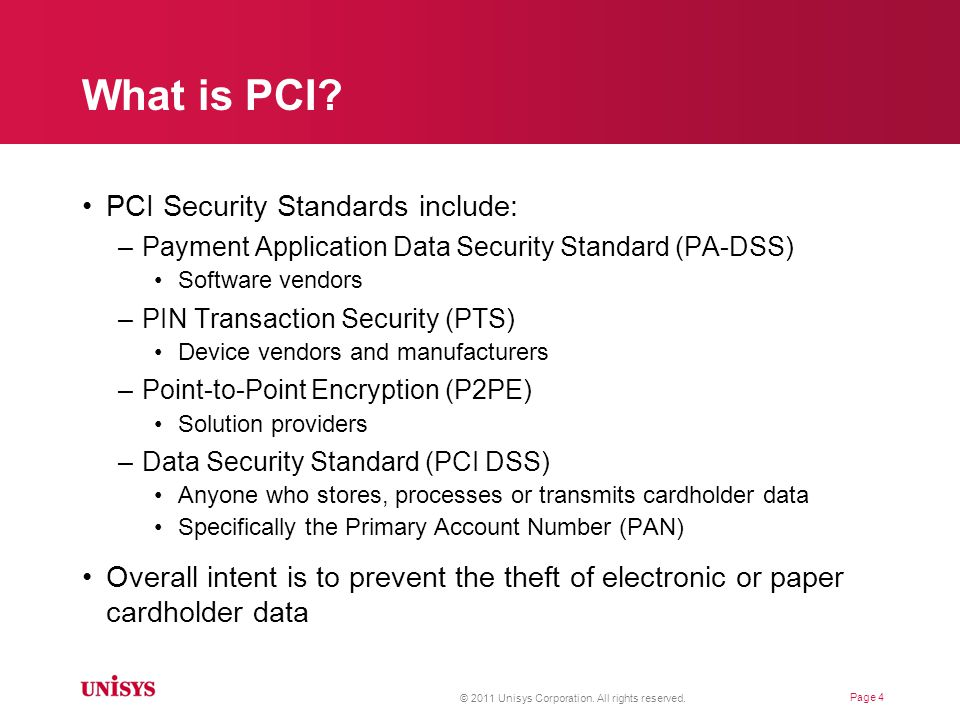 PCI DSS Requirements Build and Maintain a Secure Network –Requirement 1: Install and maintain a firewall configuration to protect cardholder data –Requirement 2: Do not use vendor-supplied defaults for system passwords and other security parameters Protect Cardholder Data –Requirement 3: Protect stored cardholder data –Requirement 4: Encrypt transmission of cardholder data across open, public networks Maintain a Vulnerability Management Program –Requirement 5: Use and regularly update anti-virus software or programs –Requirement 6: Develop and maintain secure systems and applications © 2011 Unisys Corporation.