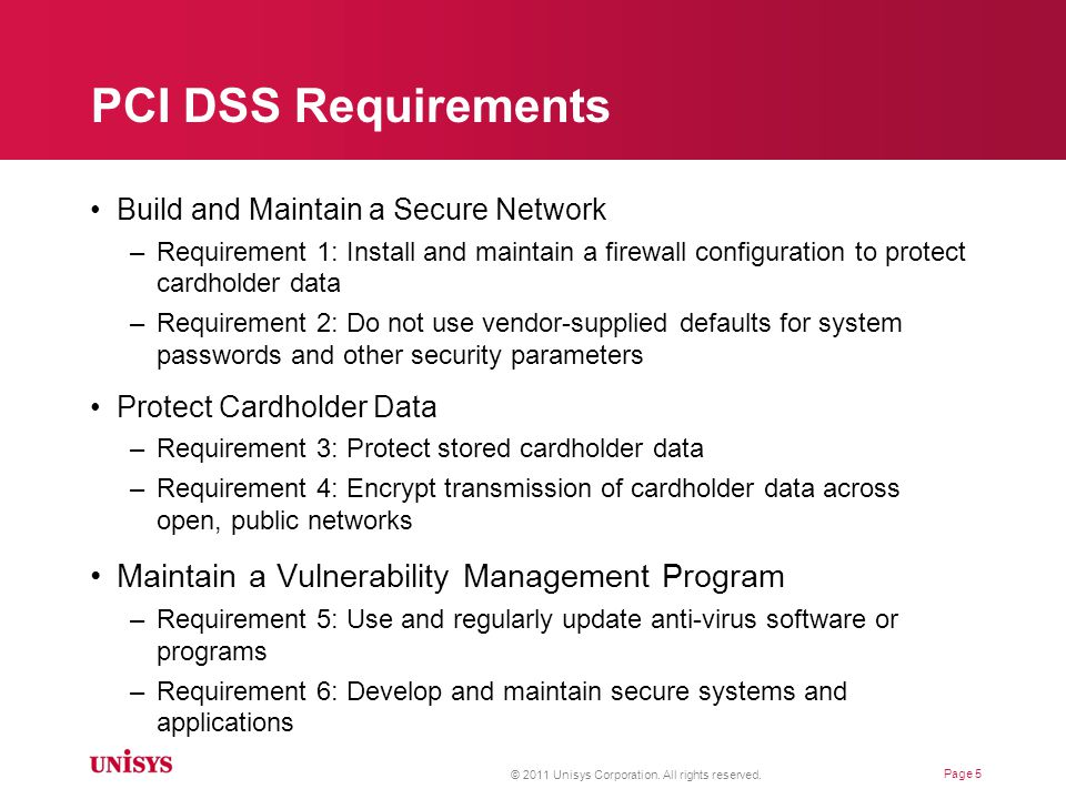 PCI DSS Requirements (cont) Implement Strong Access Control Measures –Requirement 7: Restrict access to cardholder data by business need- to-know –Requirement 8: Assign a unique ID to each person with computer access –Requirement 9: Restrict physical access to cardholder data Regularly Monitor and Test Networks –Requirement 10: Track and monitor all access to network resources and cardholder data –Requirement 11: Regularly test security systems and processes Maintain an Information Security Policy –Requirement 12: Maintain a policy that addresses information security for all personnel © 2011 Unisys Corporation.