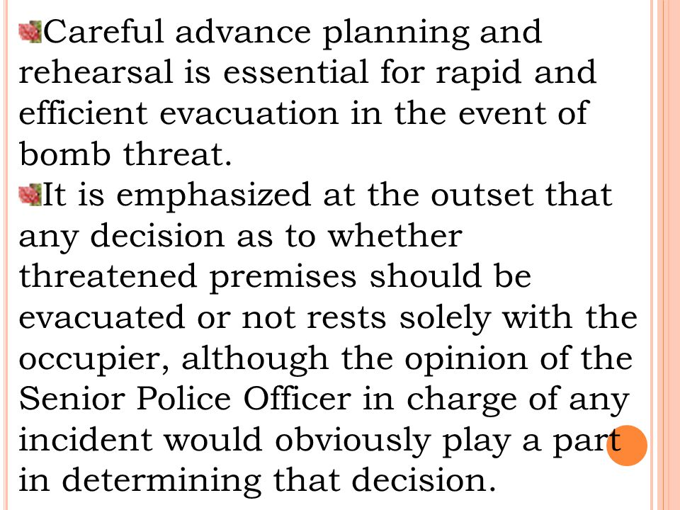 While automatic evacuation of premises upon the mere threat, of a bomb may appear prudent, occupiers are asked to consider the following points when formulating their plans: Past police experience in the area indicates that bomb threats are generally the work of malicious Hoaxers and automatic evacuation may encourage them to make repeat calls while any resultant publicity could induce additional malicious calls from other sources.
