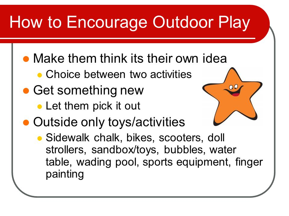 How to Encourage Outdoor Play Go outside with them Family bonding Hour walk instead of the gym Plant a small garden Family bike rides Invite other kids over Have a regular 'park day' Kids play, adults socialize
