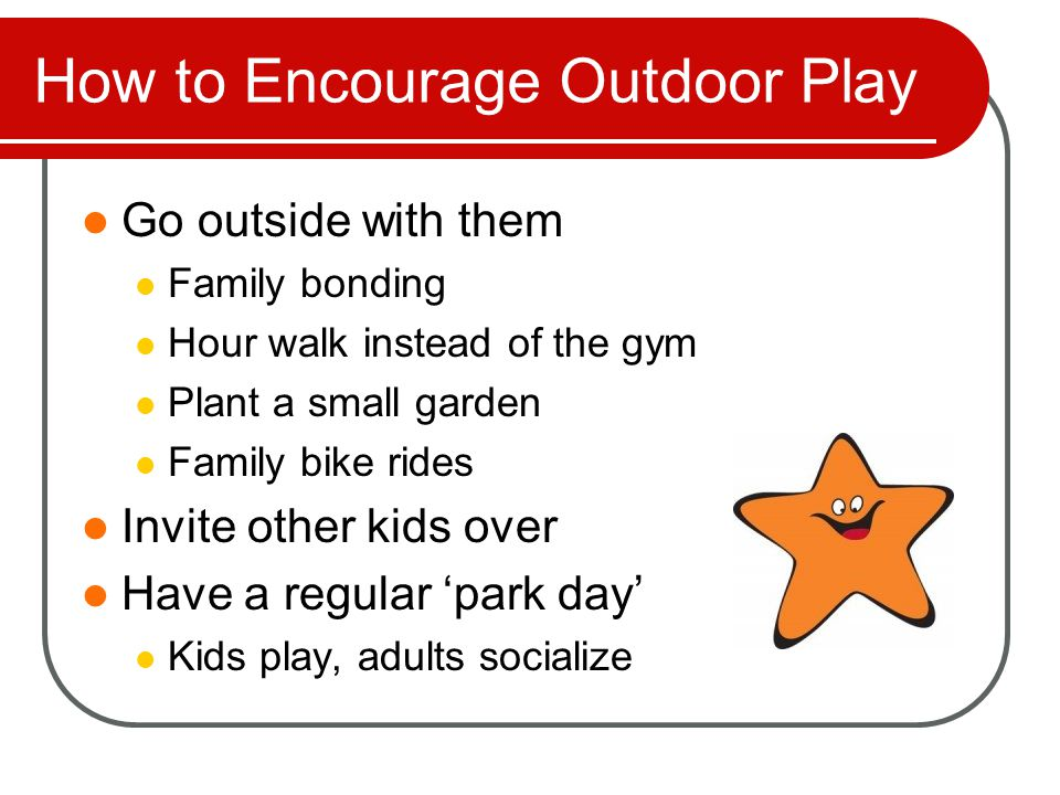How to Encourage Outdoor Play Find camps that encourage time outside Find daycares that make outside time a priority Invite the neighborhood Make an outdoor schedule with other neighborhood families Think locally YMCA, library, bookstores, etc
