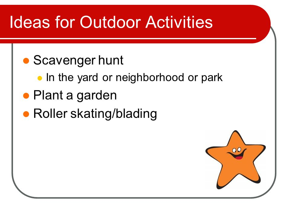 Ideas for Outdoor Activities These games can be found at http://grandparents.about.com/od/project sactivities/tp/OutdoorGames.htm http://grandparents.about.com/od/project sactivities/tp/OutdoorGames.htm Swing the Statue Sneaky Sprinkler Horse Basketball Red Light, Green Light Shadowing Hide and Seek
