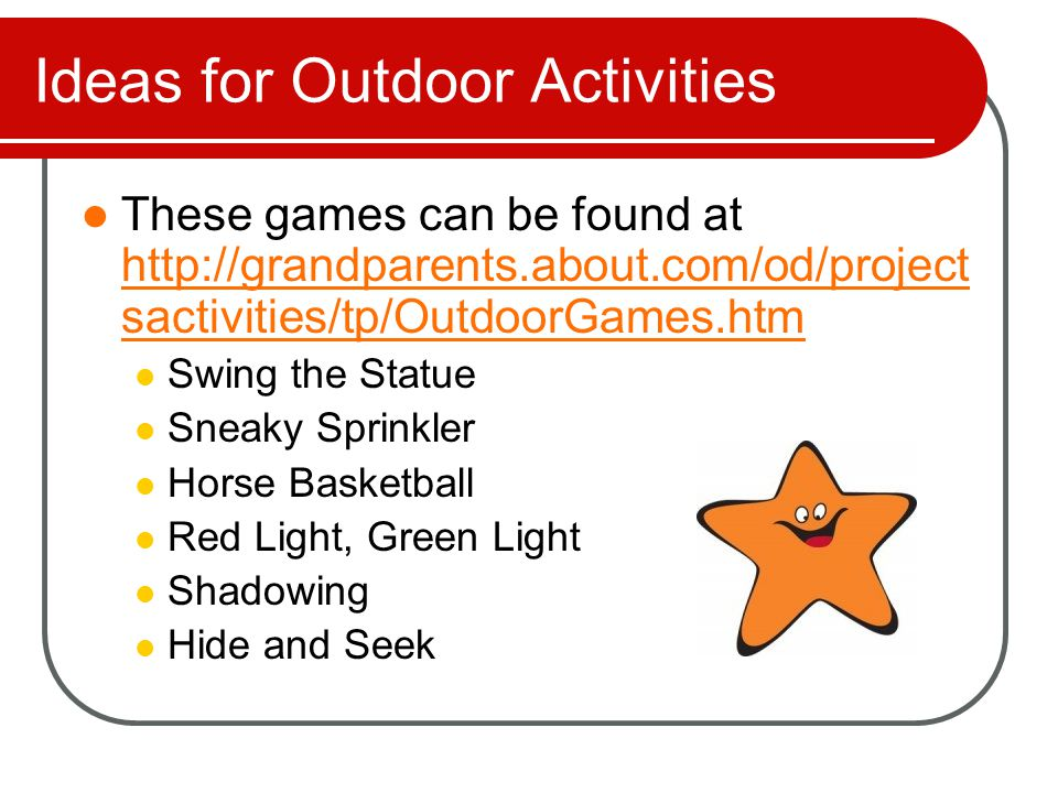 Ideas for Outdoor Activities More ideas from: http://grandparents.about.com/od/project sactivities/tp/OutdoorGames.htm http://grandparents.about.com/od/project sactivities/tp/OutdoorGames.htm Flashlight Tag Red Rover Kickball Four Square Ball Hopscotch Capture the Flag