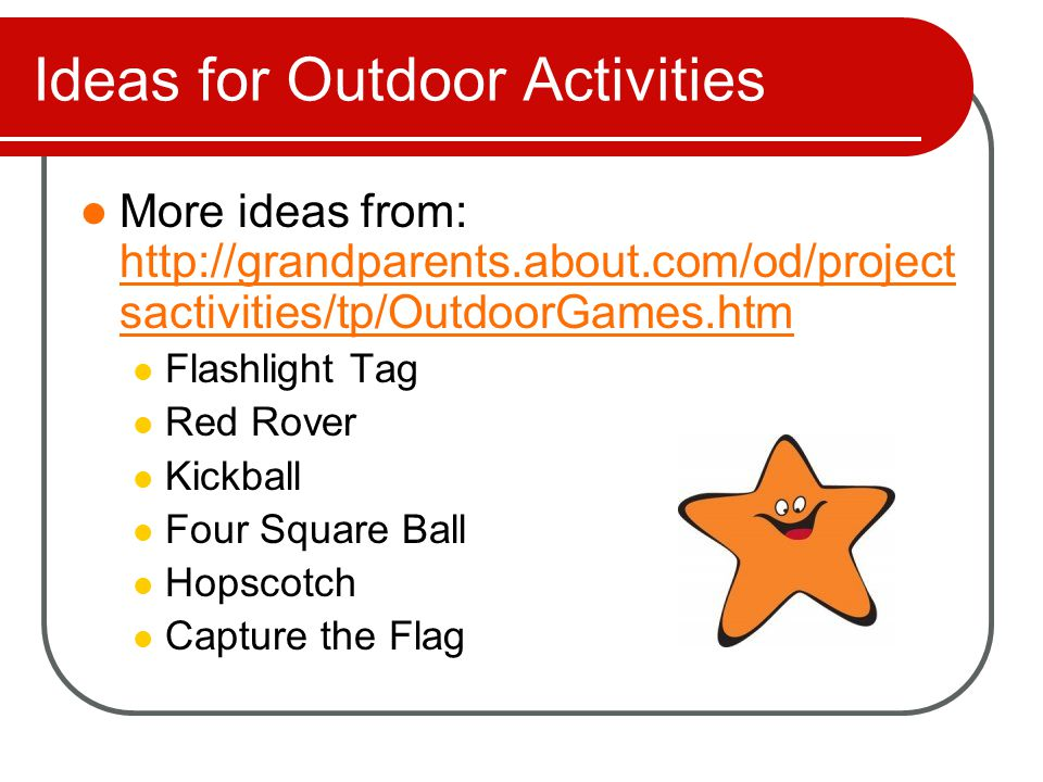 Ideas for Outdoor Activities These ideas can be found at: http://family.go.com/entertainment/article -mm-77587-10-fun-outdoor-games-for- kids-t/ http://family.go.com/entertainment/article -mm-77587-10-fun-outdoor-games-for- kids-t/ Big Foot Relay Batty Bowling Name-It Ball Frisbee Tower Blind Walk