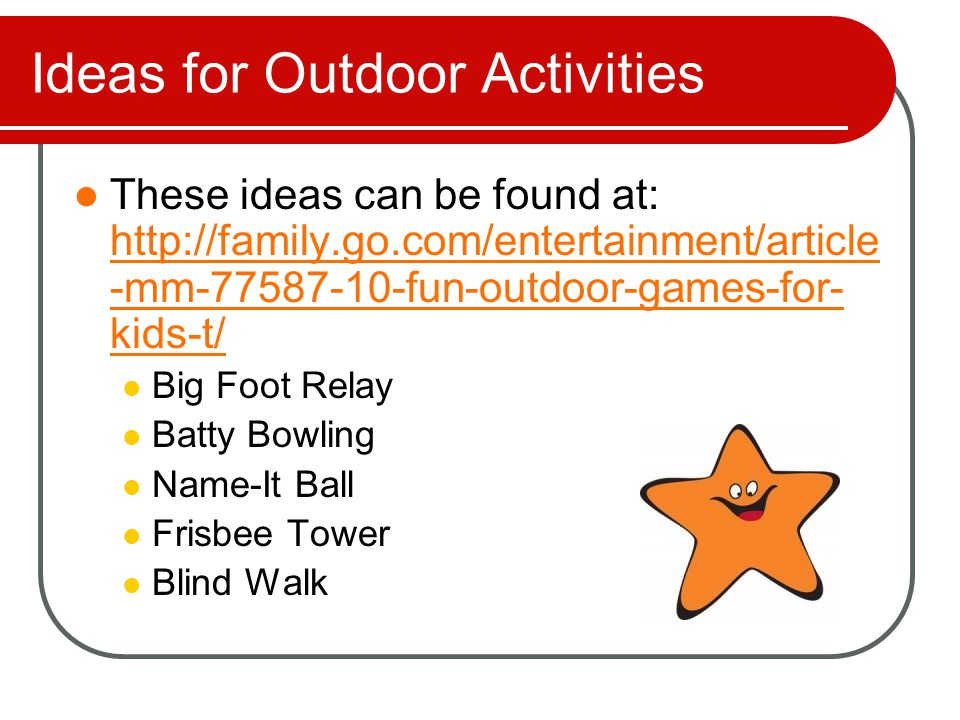Ideas for Outdoor Activities More ideas from: http://family.go.com/entertainment/article -mm-77587-10-fun-outdoor-games-for- kids-t/ http://family.go.com/entertainment/article -mm-77587-10-fun-outdoor-games-for- kids-t/ Cross Step Pick Pocket Tag Kill the Cockroach Drag the Body Blind Snakes