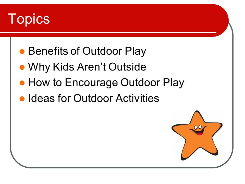 Benefits of Outdoor Play Physical Decreased risk of obesity Decreased risk of heart disease Increased Vitamin D Improved sleep Builds strength, endurance and coordination Improved Behavior Sensory input