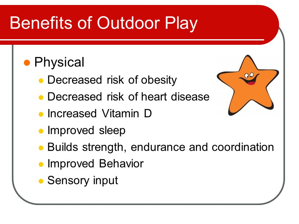 Benefits of Outdoor Play Social and Emotional Self expression through noise and movement Logical thinking and ability to reason Qualities of leadership and cooperation Creativity and imagination Confidence and motivation Conflict resolution Social skills