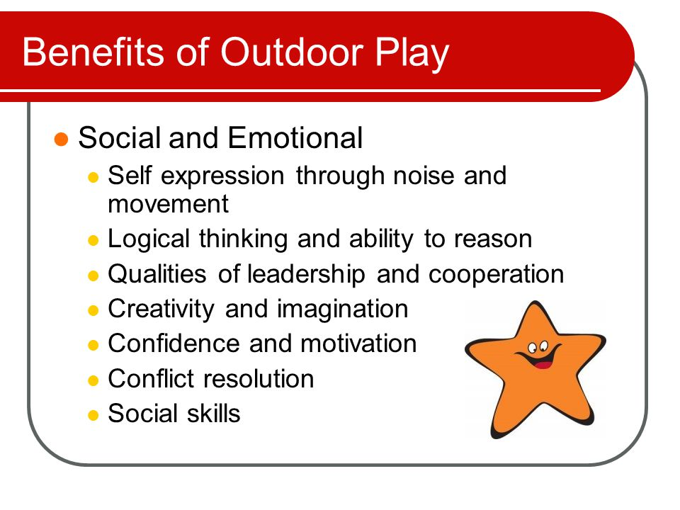 Benefits of Outdoor Play Educational Nature introduces science Exploration of 5 senses Enhanced perceptual abilities Several studies have shown that regular, unstructured playtime in nature makes kids smarter, calmer, happier, more self- disciplined and more cooperative
