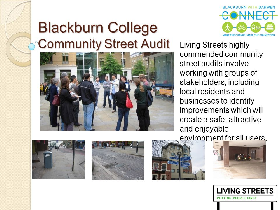 9 Community Street Audit Report Findings were published in a comprehensive 18 page report linking the college to sustainable transport hubs, including: Audit of 10 defined areas 14 quick wins 7 medium wins 3 long term wins New way marking New lighting New street furniture Good examples from other authorities