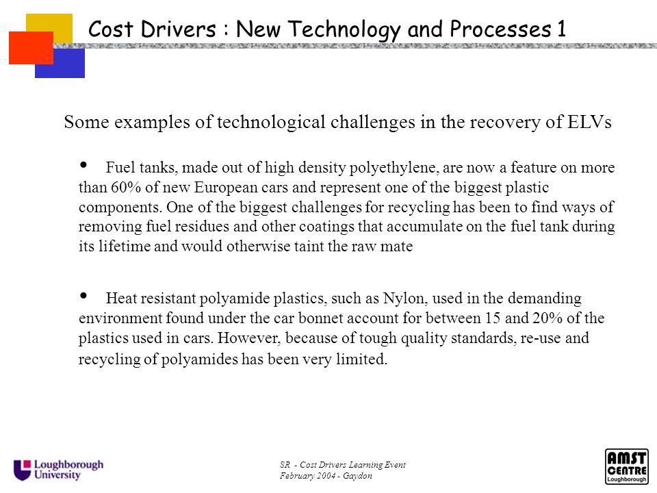 SR - Cost Drivers Learning Event February 2004 - Gaydon Cost Drivers : New Technology and Processes 2 Some examples of technological challenges in the recovery of ELVs :- Two industrial techniques already exist for sorting plastics for recycling.