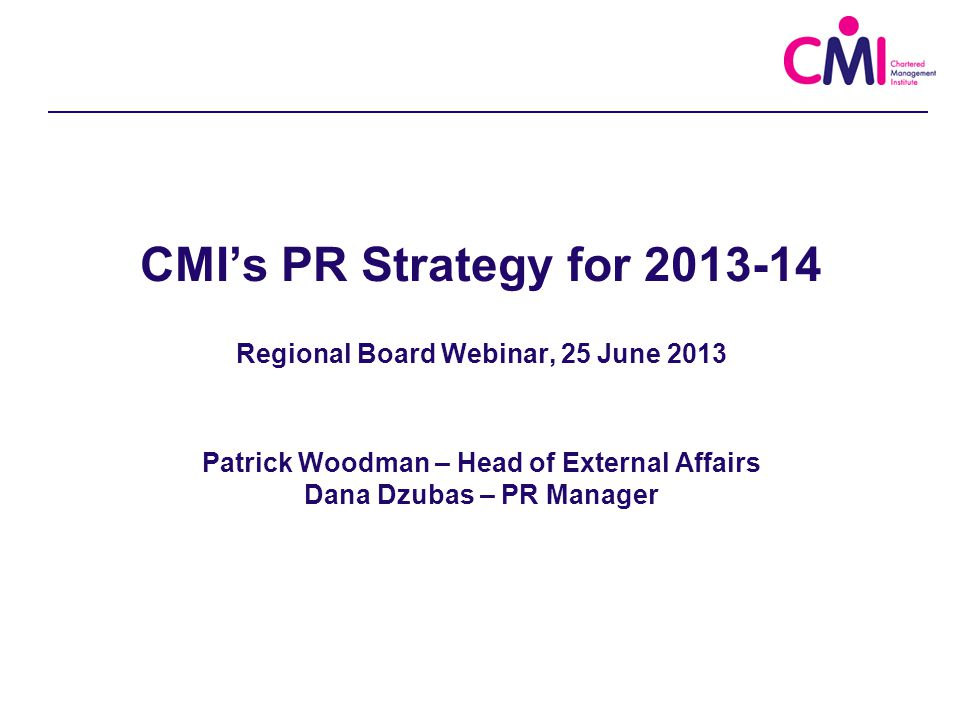 Agenda Introductions Track record: CMI's PR in the last 12 months CMI's PR strategy for 2013-14 ̶ Reinventing management ̶ Ethics: trust in the profession Opportunities for the regional boards How the CMI Press Office will support the regions Forward schedule
