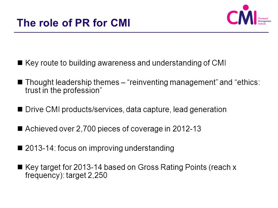 2013-14: Key aims of our strategy Market products & services, both for CMI and learning providers Position CMI as experts – a source of relevant, proprietary knowledge with a vision for the future Communicate ideas for tangible actions – both for employers and employees Take management mainstream – into the widest possible range of media