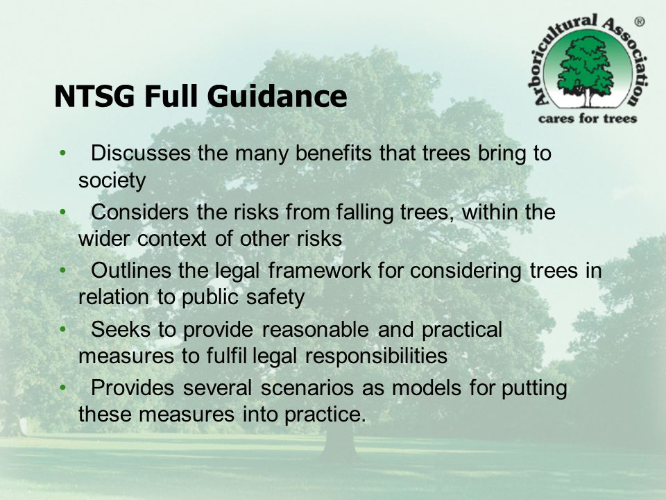 NTSG Full Guidance Content of the main guidance document reflects NTSG principles: Trees are good Living natural organisms – bits naturally fall off The overall risk to human safety is extremely low There is a legal duty of care for safety A balanced approach - reasonable and proportionate What you should do