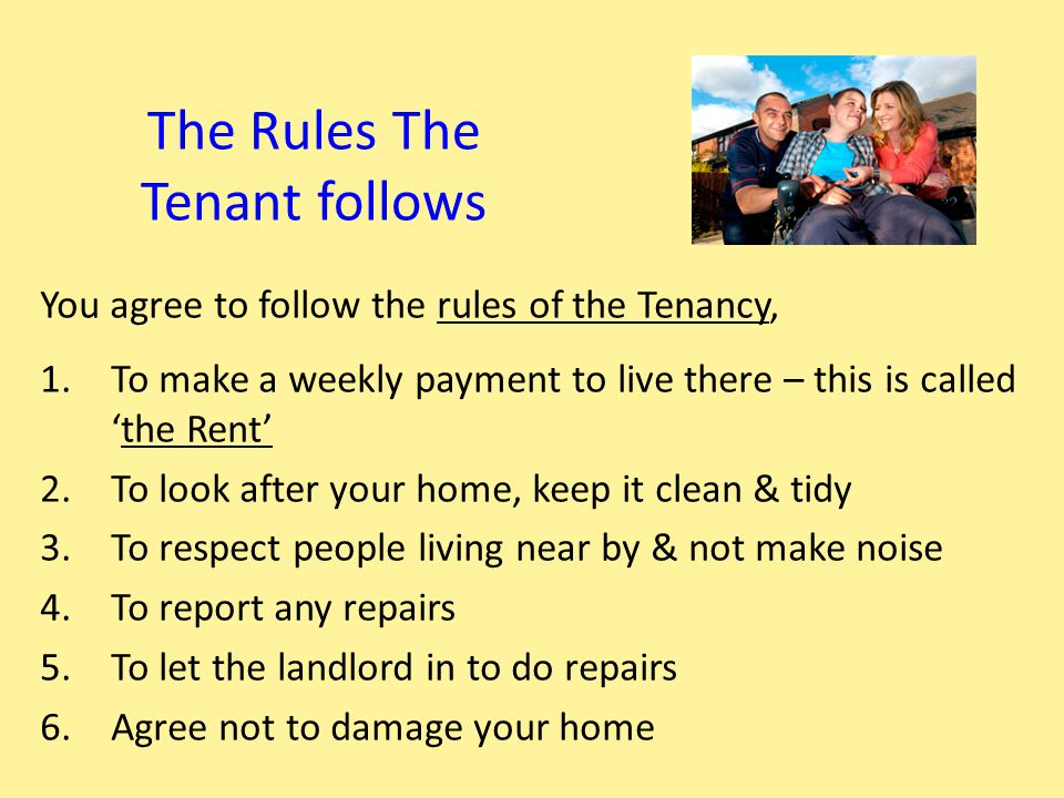 What the Landlord must do Landlord agrees to: 1.To make the home available to you to live in for the agreed time 2.To repair & look after the home 3.To respect your privacy & only visit when agreed 4.To give you regular details of the rent you have paid and let you know if you get behind