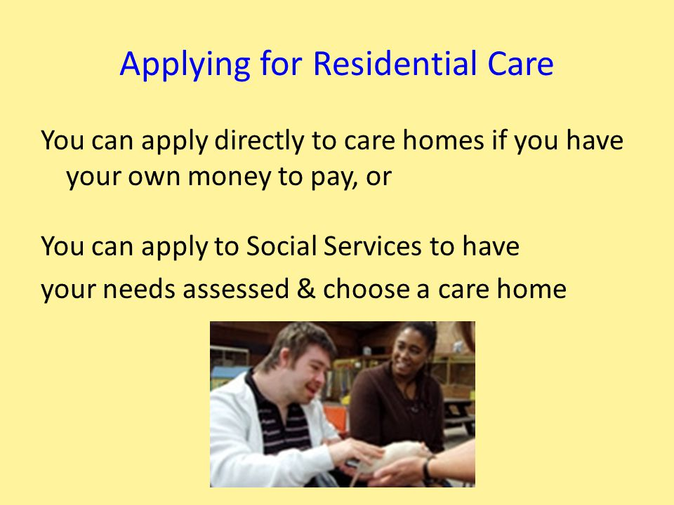 Rules in a Care Home These are different to renting your own place:- You may have your own room or may share You will have to help out with home care You may not have much money left over You have your meals at set times Your rights & choices are less Someone may have to go out with all the time