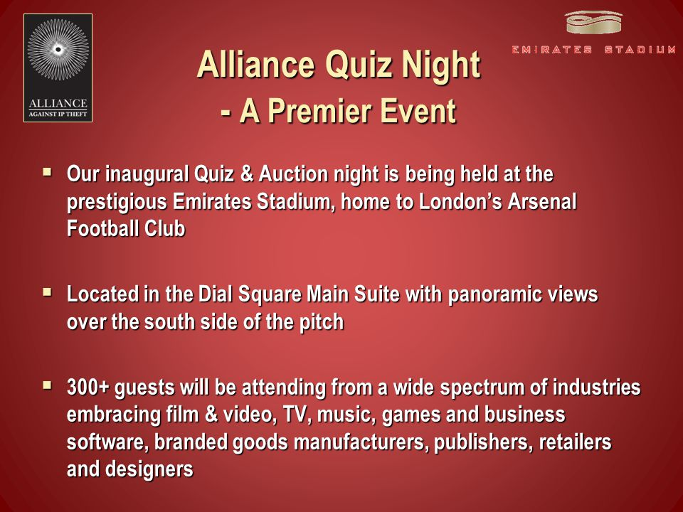 Evening Schedule  Guests arrive at 7pm to a pre-dinner drinks reception at Emirates Stadium located in the exclusive Dial Square Suite  At 8pm dinner is served & guests are seated at their team's tables  Our compere will start the Alliance Quiz followed by an auction of memorabilia  Teams range from 6-12 players  Cost to enter a team of 6: £570 plus VAT  Additional team player tickets are £95 plus VAT