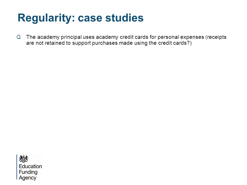 Regularity: case studies QThe academy principal uses academy credit cards for personal expenses (receipts are not retained to support purchases made using the credit cards?) AThis would be irregular as it constitutes personal expenditure