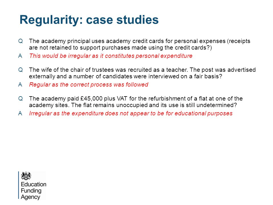Regularity: case studies QThe academy principal uses academy credit cards for personal expenses (receipts are not retained to support purchases made using the credit cards?) AThis would be irregular as it constitutes personal expenditure QThe wife of the chair of trustees was recruited as a teacher.
