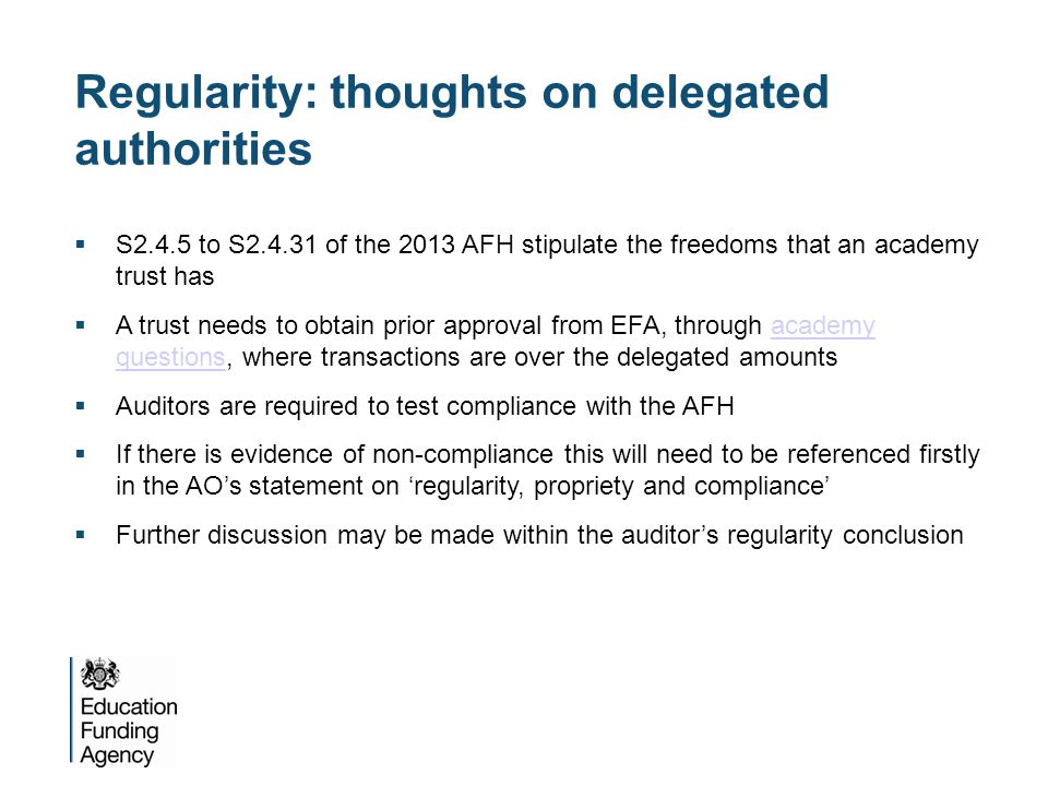 Regularity: thoughts on severance payments  For non-contractual severance payments of £50k or more, trusts must obtain prior approval from the EFA  If prior approval has not been obtained, the trust has breached the requirements of the AFH  Considerations for severance payments:  management procedures  justification for special payment  legal assessment  value for money  wider impact  accounting officer sign off  Further guidance for both academies and auditors is on the gov.uk websitegov.uk website