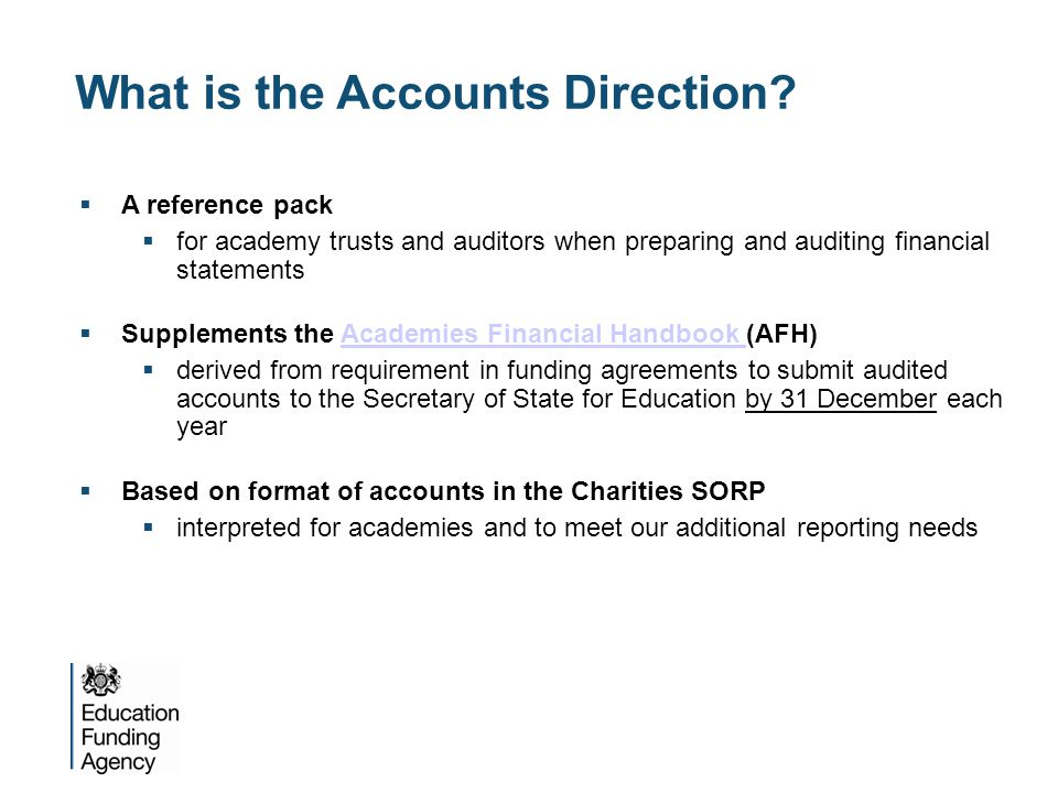 A collaborative process  Working with stakeholders  Accounts Direction produced after extensive consultation with academy/auditor working groups  also consulted with professional bodies – ICAEW  Giving notice  issued in May 2014 to give academies and auditors time to plan their approach to accounts preparation and audit, and agree timescales for their work  Published at  www.gov.uk/academies-financial-assurance