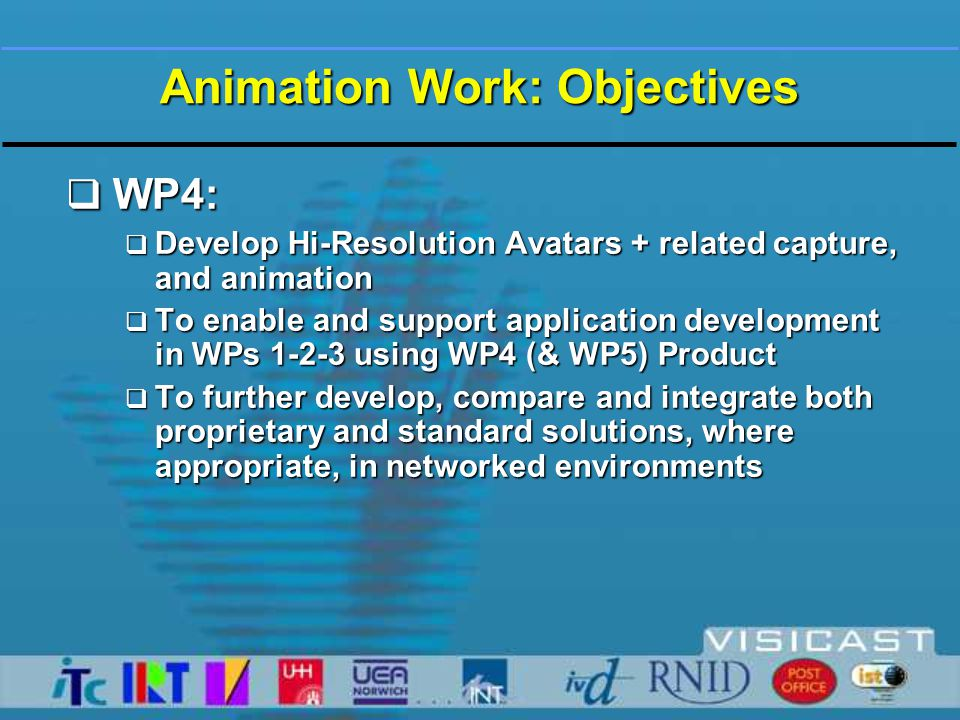Technology: WP4, Animation  At start of Year:  Visia 2  Running in Mask 1  Using Motion Capture Data only  Reasonable animation, expression etc.