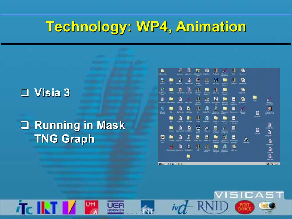 Technology: WP4, Animation  Facial Morphs  Created in Maya, exported to Mask TNG  Based on Sign Language expressions (BSL Dictionary)  Inter-operable  Variable weighting (<100%+)  May be used with Mo-Cap data or for synthetic sign