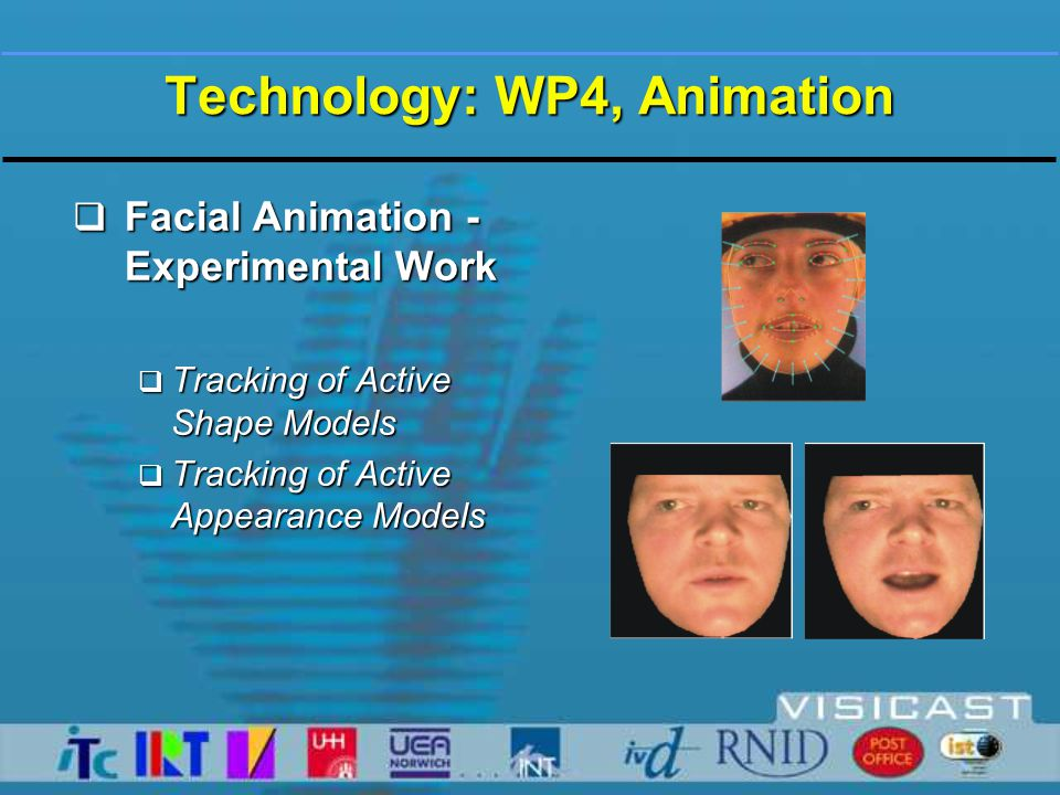 Technology: WP4, Animation  Facial Animation - Experimental Work  Vision-based motion capture of facial expressions using MPEG-4 compliant templates.