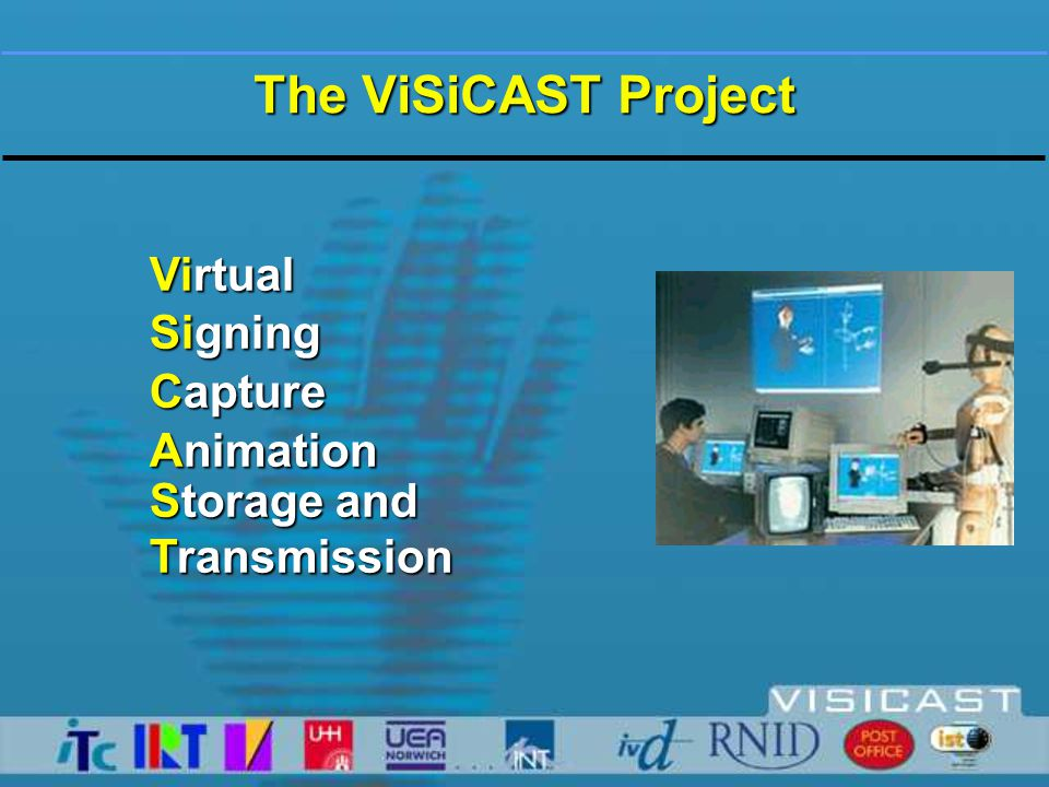 Aims of ViSiCAST Project …support improved access by deaf citizens to information and services in sign language  by successfully developing signing systems for  broadcast, WWW & 'over the counter' type applications  user friendly methods to capture & generate signs  machine readable system to describe gestures ...