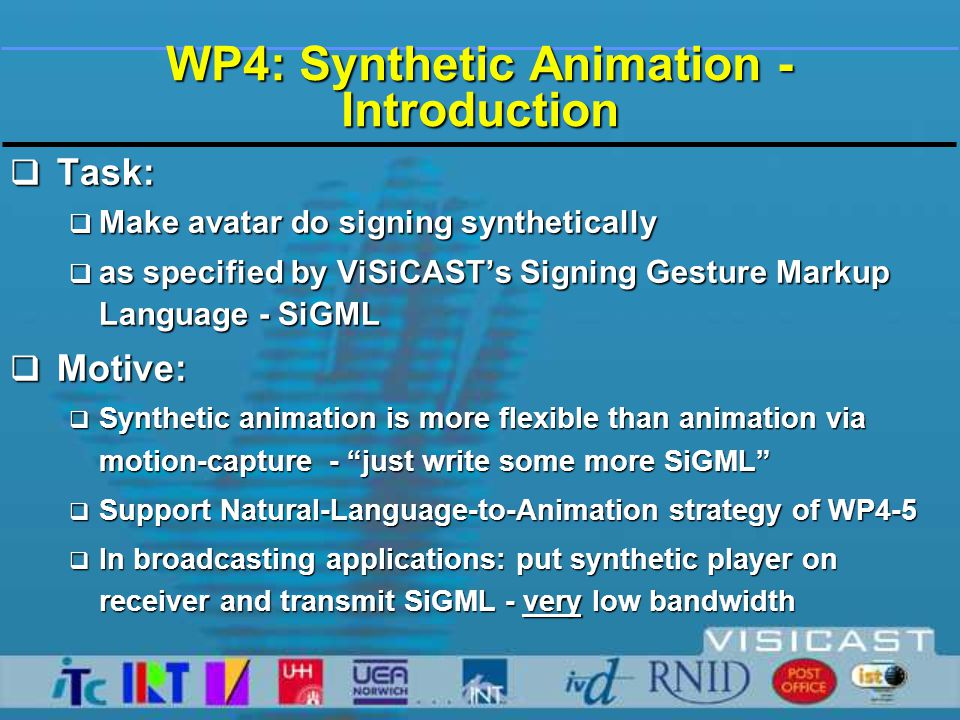 WP4: Synthetic Animation - Context  Televirtual Avatar is a deformable textured Mesh  Mesh shape and position are determined by configuration of underlying Skeleton  skeleton configuration: a.k.a.