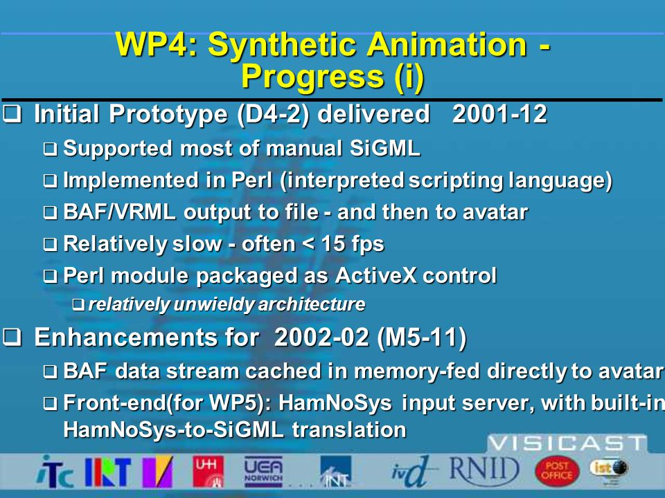 WP4: Synthetic Animation - Progress (ii)  HamNoSys-to-Signing (Fast) 2002-06  Synthetic Animation Engine re-implemented in C++  50 times faster - generates approx.