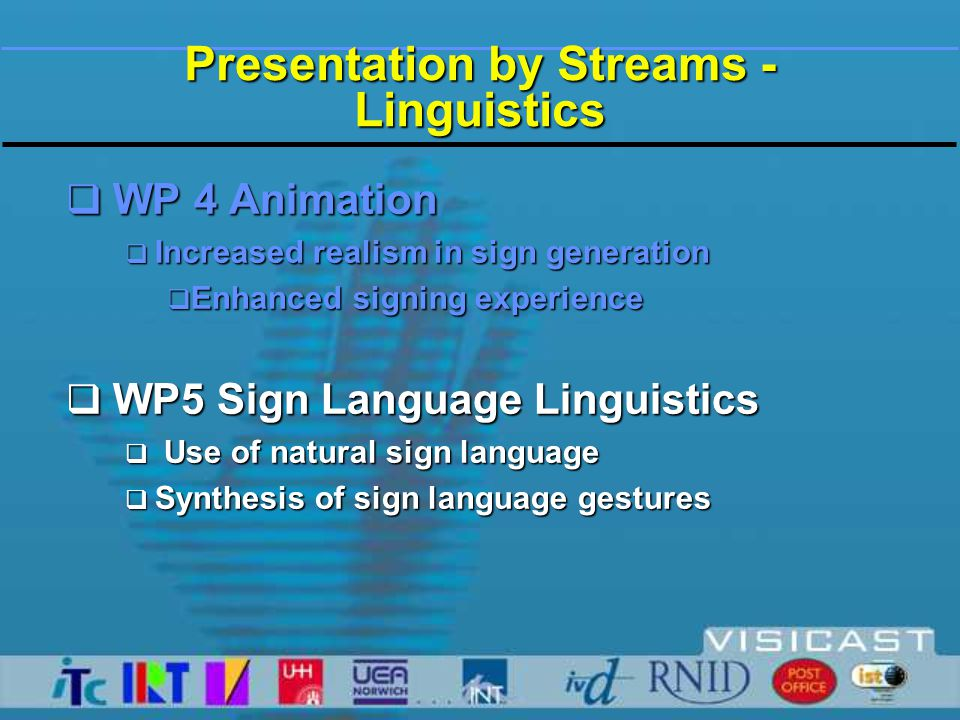 WP 5: Language Technology  Goal within the project:  To provide semi-automatic translation from English into BSL, DGS, NGT  Can also be used to assist the user in monolingual language input  No writing system for sign languages established