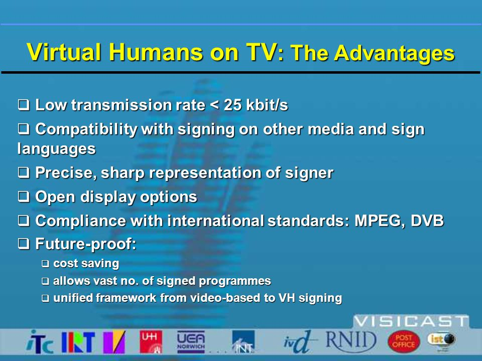  Integrated TX system for broadcast to STBs  Implementing virtual human s/w in STB  MPEG-2 delivery layer for maximum compliance:  with existing hardware  with MPEG & DVB standards  with proprietary formats  MPEG-4 Audio-Video codec and player  MPEG-4 compliant virtual human  MPEG-4 SNHC virtual human codec and player  MPEG-4 based closed signing service demonstrated at IBC 2002 Broadcast VH Signing: Achievements