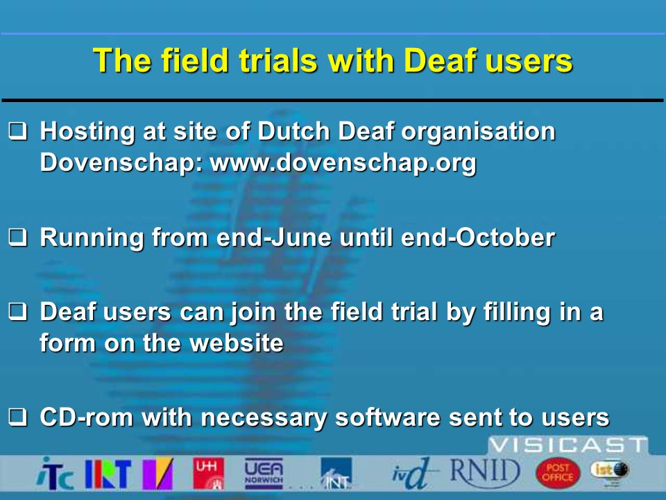 Field Trial Promoted  70 e-mails to webmasters of Deaf clubs, Deaf schools, Deaf organisations and private sites of Deaf persons  promotion on Teletext (T.V.)  on informative websites for Deaf people  visit at meeting of national Deaf organisation with 12 member organisations  article in magazine for sign language interpreters  30 CD-roms sent to Deaf clubs and schools