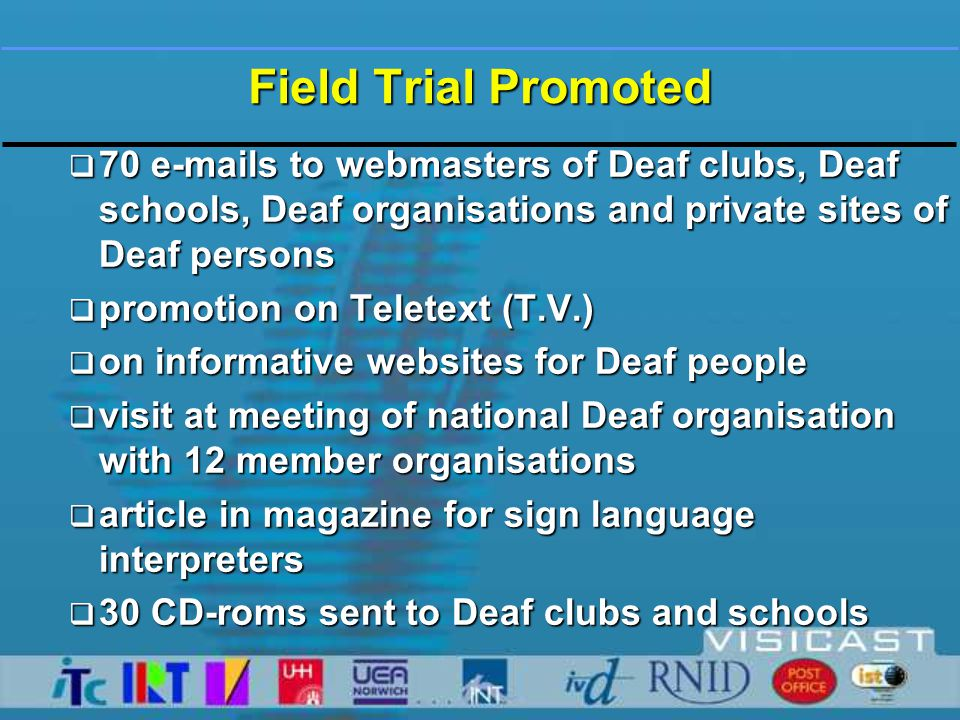 Trial Feedback  Helpdesk, contacted by e-mail  Discussion page on website  Evaluation form: software and installation, included with receiving software  Evaluation form: avatar and sign language, will be sent end of October 2002