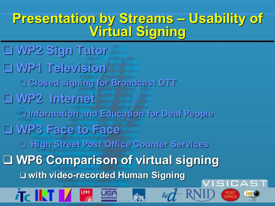  60 phrases from the PO TESSA system signed by human interpreter on video  120 phrases signed by the virtual human  10 profoundly deaf people whose first language is BSL  Outcome measures:  Accuracy of identification  Subjective ratings for each phrase  Overall subjective ratings Methods