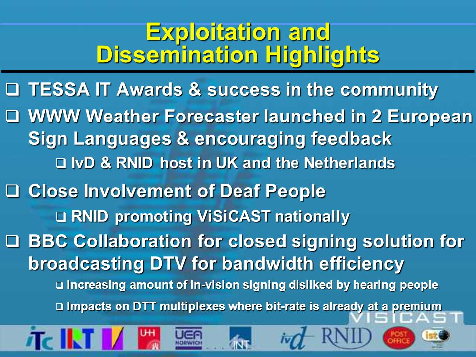 Exploitation & Dissemination  UK Government 10 year target - 5%programmes on DTT services to be signed  Today, services use 'open signing'  Hearing viewers can find distracting  Seldom transmitted at peak viewing times  Closed signing offers freedom  for viewers - to turn on and off  scheduling freedom for broadcasters  but needs extra transmission feed  ViSiCAST uses 'virtual human'  reducing bandwidth needs by factor of ten compared to video