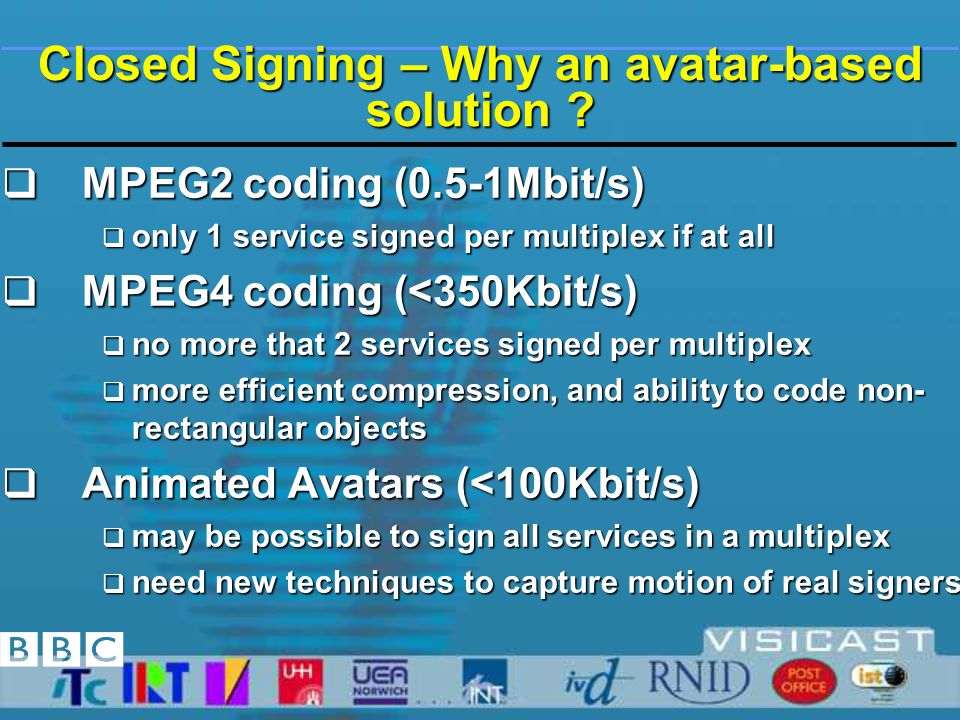 Closed Signing Requirements for the Broadcaster  Be compatible with existing studio, distribution & monitoring infrastructures  maintain freedom to schedule as needed  accommodate live signing and reactive scheduling  allow for regional content insertion and time-shifting &  cope with the variety of picture display formats