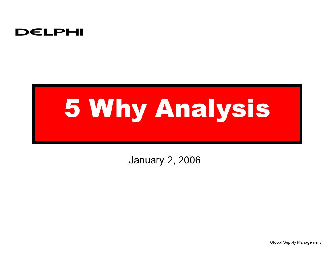 Global Supply Management – January 2, 2006 2 Security Classification 5-Why Training Agenda u Where does 5-Why Fit within the PRR process u Understanding of 5-Why u Quick 5-Why Exercise as a group u Critique Sheet u 5- Why Examples u Wrap Up/Discussion