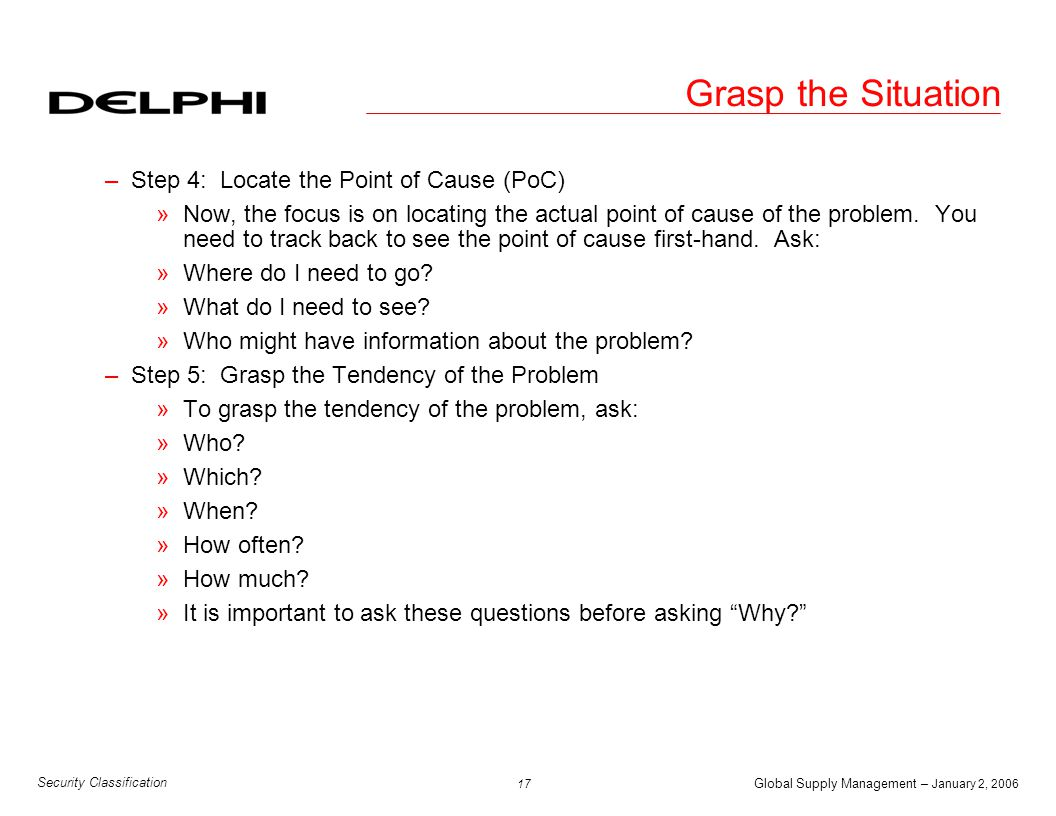 Global Supply Management – January 2, 2006 18 Security Classification 5-Why Analysis u Step 1: Problem Statement –Is the problem statement clear & accurate.