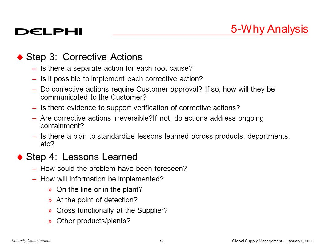 Global Supply Management – January 2, 2006 20 Security Classification 5-Why Analysis u Step 5: Overall –Are there gaps or holes? »Are there things missed or not documented.