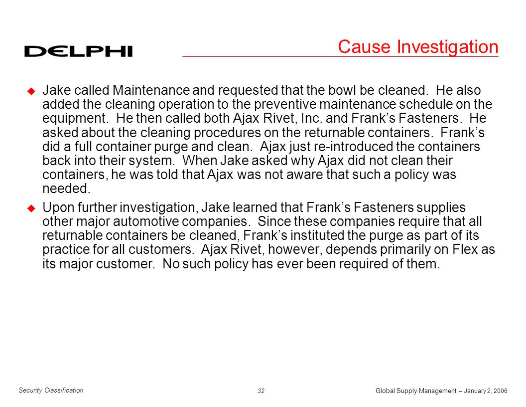 Global Supply Management – January 2, 2006 33 Security Classification Cause Investigation u Jake called the Material Control Department and requested that a container maintenance policy be drafted which would apply to all their suppliers.